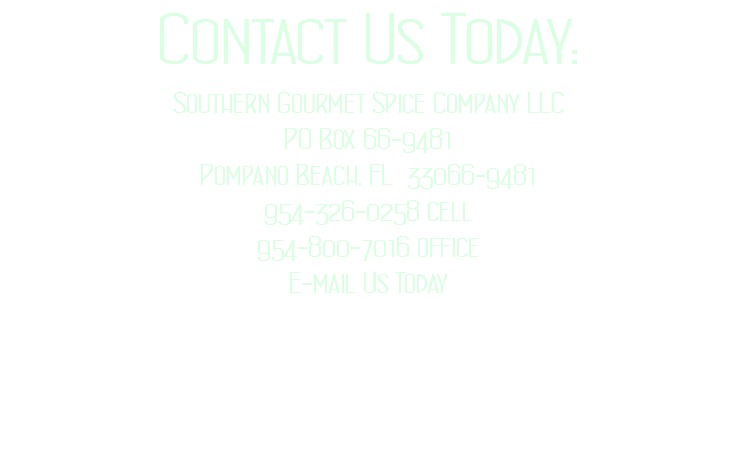 Contact Us Today: Southern Gourmet Spice Company LLC PO Box 66-9481 Pompano Beach, FL 33066-9481 954-326-0258 cell 954-800-7016 office E-mail Us Today